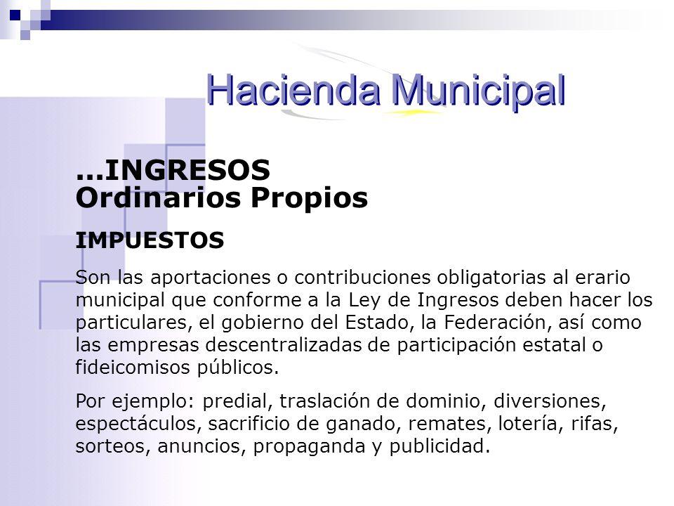 ...INGRESOS Ordinarios Propios IMPUESTOS Son las aportaciones o contribuciones obligatorias al erario municipal que conforme a la Ley de Ingresos debe