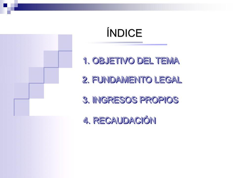 ÍNDICE 1. OBJETIVO DEL TEMA 2. FUNDAMENTO LEGAL 3. INGRESOS PROPIOS 4. RECAUDACIÓN
