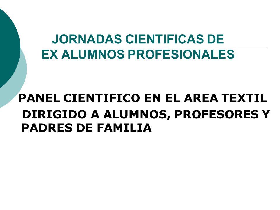 JORNADAS CIENTIFICAS DE EX ALUMNOS PROFESIONALES PANEL CIENTIFICO EN EL AREA TEXTIL DIRIGIDO A ALUMNOS, PROFESORES Y PADRES DE FAMILIA