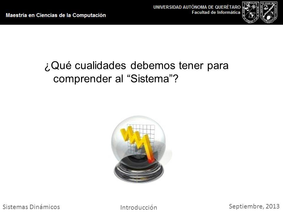 Sistemas Dinámicos Introducción Septiembre, 2013 ¿Qué cualidades debemos tener para comprender al Sistema