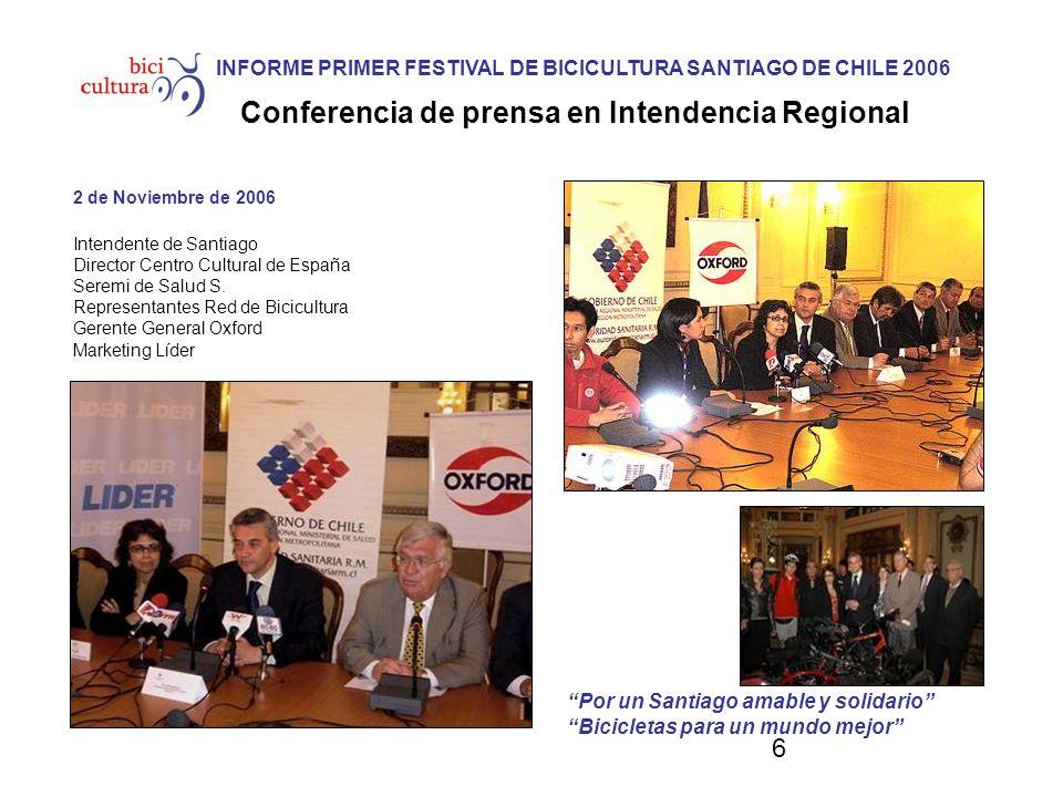 6 INFORME PRIMER FESTIVAL DE BICICULTURA SANTIAGO DE CHILE 2006 Conferencia de prensa en Intendencia Regional 2 de Noviembre de 2006 Intendente de Santiago Director Centro Cultural de España Seremi de Salud S.