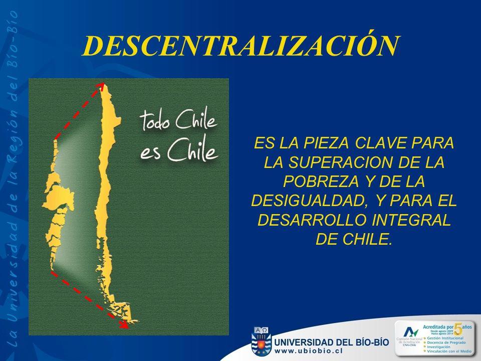 DESCENTRALIZACIÓN ES LA PIEZA CLAVE PARA LA SUPERACION DE LA POBREZA Y DE LA DESIGUALDAD, Y PARA EL DESARROLLO INTEGRAL DE CHILE.