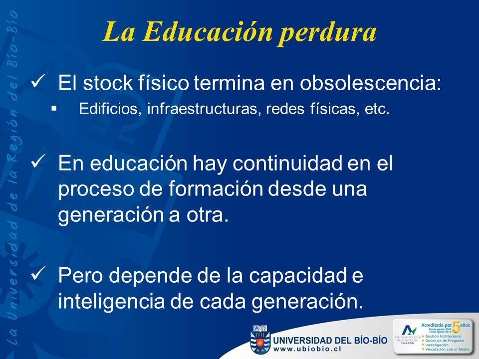 La Educación perdura El stock físico termina en obsolescencia: Edificios, infraestructuras, redes físicas, etc.