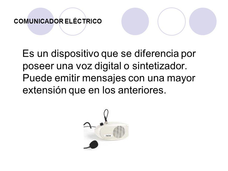 COMUNICADOR ELÉCTRICO Es un dispositivo que se diferencia por poseer una voz digital o sintetizador. Puede emitir mensajes con una mayor extensión que