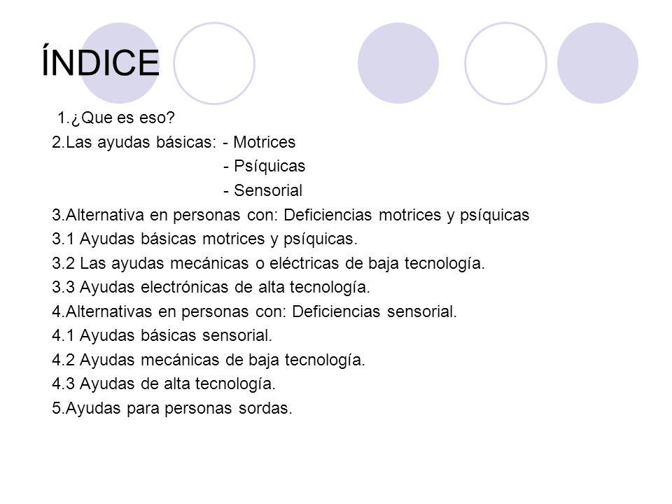 ÍNDICE 1.¿Que es eso? 2.Las ayudas básicas: - Motrices - Psíquicas - Sensorial 3.Alternativa en personas con: Deficiencias motrices y psíquicas 3.1 Ay