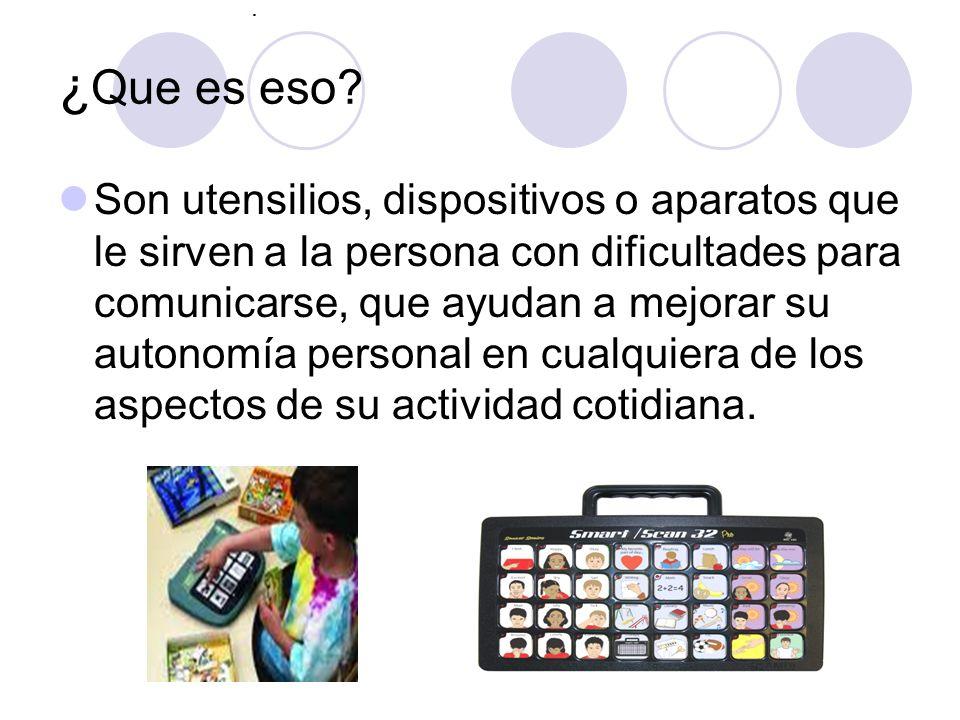 . ¿ Que es eso? Son utensilios, dispositivos o aparatos que le sirven a la persona con dificultades para comunicarse, que ayudan a mejorar su autonomí
