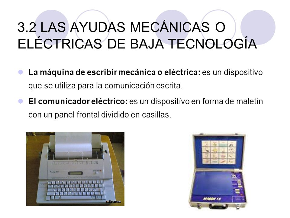 3.2 LAS AYUDAS MECÁNICAS O ELÉCTRICAS DE BAJA TECNOLOGÍA La máquina de escribir mecánica o eléctrica: es un díspositivo que se utiliza para la comunic
