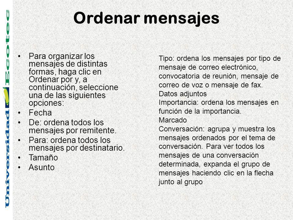 Ordenar mensajes Para organizar los mensajes de distintas formas, haga clic en Ordenar por y, a continuación, seleccione una de las siguientes opciones: Fecha De: ordena todos los mensajes por remitente.