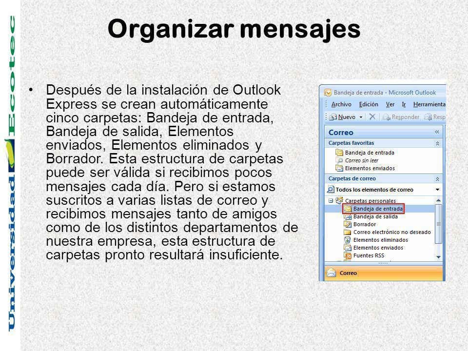 Organizar mensajes Después de la instalación de Outlook Express se crean automáticamente cinco carpetas: Bandeja de entrada, Bandeja de salida, Elementos enviados, Elementos eliminados y Borrador.