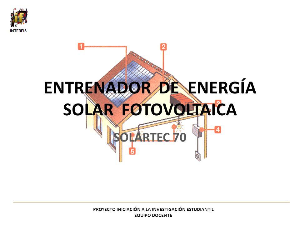 ENTRENADOR DE ENERGÍA SOLAR FOTOVOLTAICA SOLARTEC 70 PROYECTO INICIACIÓN A LA INVESTIGACIÓN ESTUDIANTIL EQUIPO DOCENTE