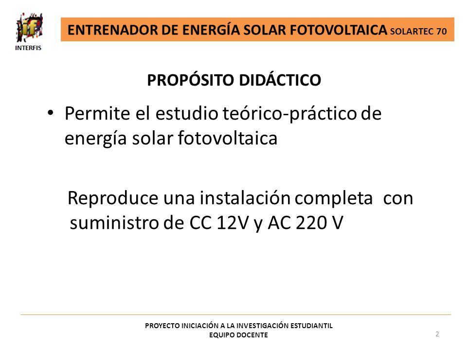 PROPÓSITO DIDÁCTICO PROYECTO INICIACIÓN A LA INVESTIGACIÓN ESTUDIANTIL EQUIPO DOCENTE 2 Permite el estudio teórico-práctico de energía solar fotovolta