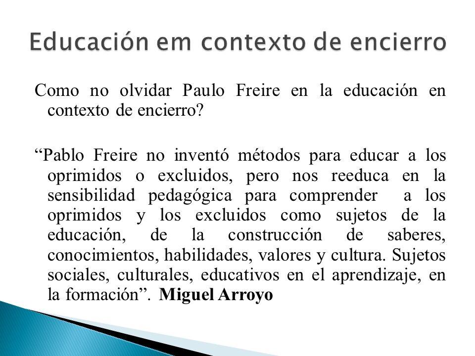 Como no olvidar Paulo Freire en la educación en contexto de encierro? Pablo Freire no inventó métodos para educar a los oprimidos o excluidos, pero no
