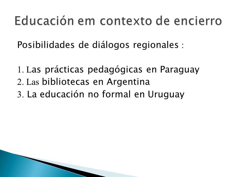 Posibilidades de diálogos regionales : 1. L as prácticas pedagógicas en Paraguay 2. Las bibliotecas en Argentina 3. La educación no formal en Uruguay