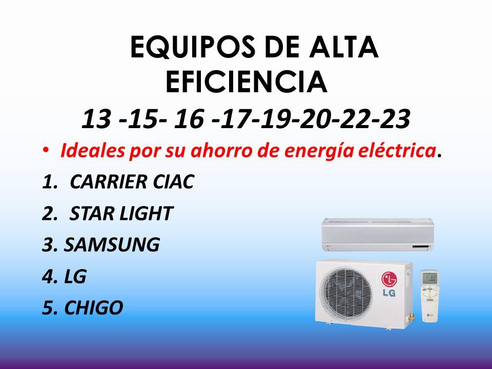 EQUIPOS DE ALTA EFICIENCIA 13 -15- 16 -17-19-20-22-23 Ideales por su ahorro de energía eléctrica. 1.CARRIER CIAC 2.STAR LIGHT 3. SAMSUNG 4. LG 5. CHIG