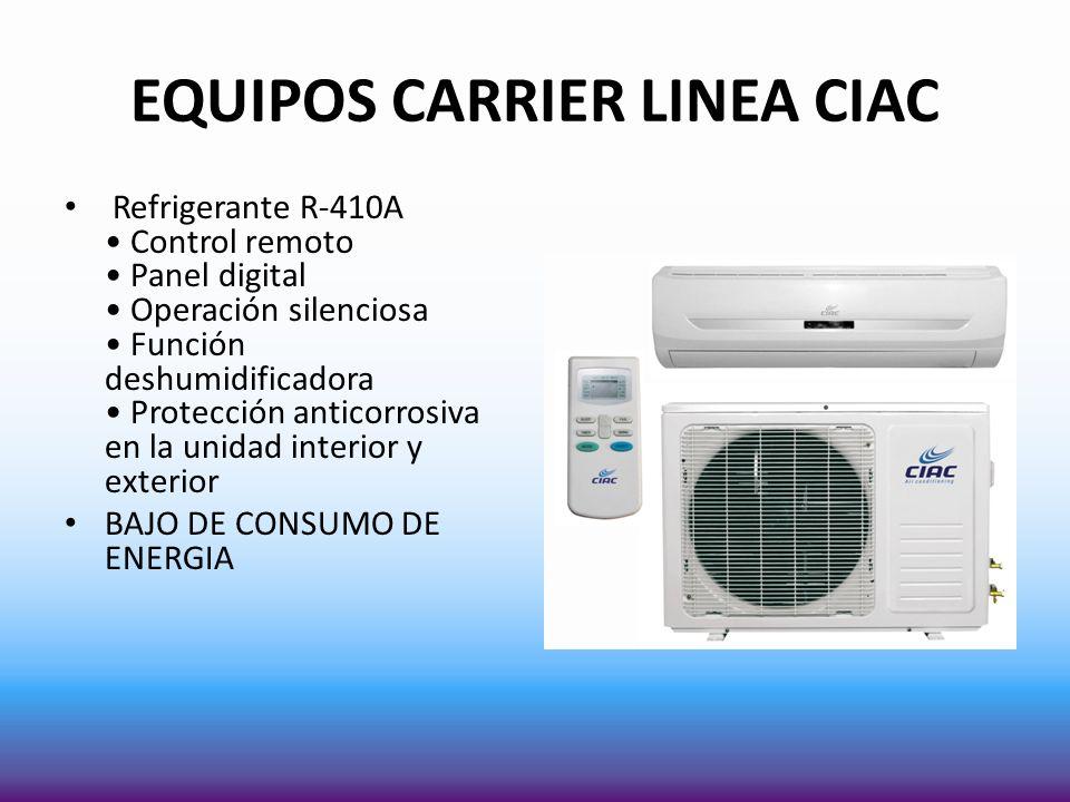 EQUIPOS CARRIER LINEA CIAC Refrigerante R-410A Control remoto Panel digital Operación silenciosa Función deshumidificadora Protección anticorrosiva en la unidad interior y exterior BAJO DE CONSUMO DE ENERGIA