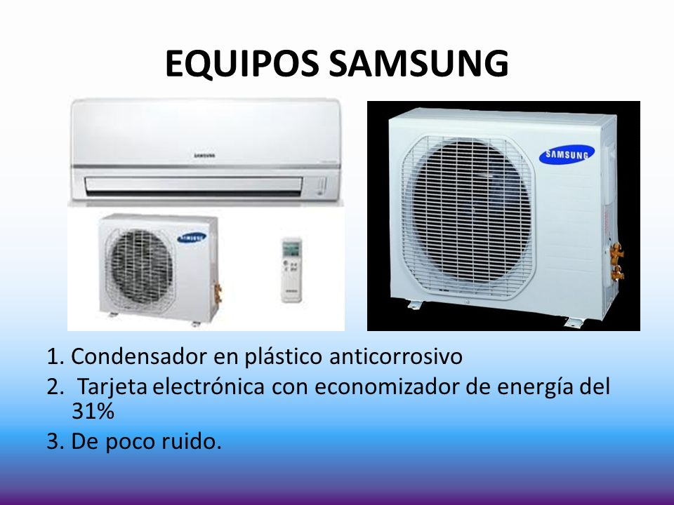 EQUIPOS SAMSUNG 1. Condensador en plástico anticorrosivo 2. Tarjeta electrónica con economizador de energía del 31% 3. De poco ruido.