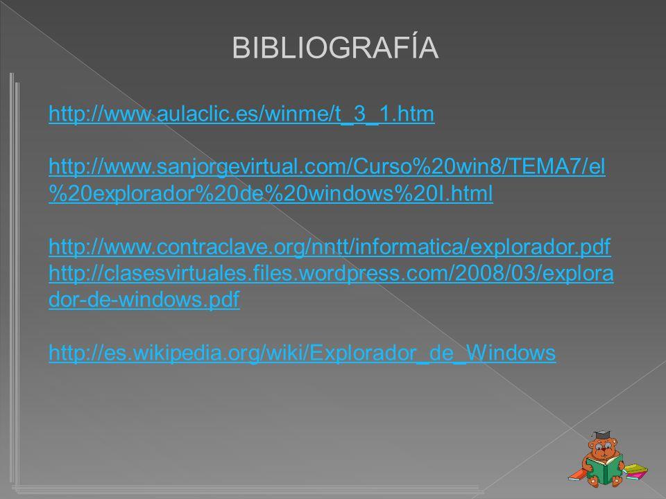 BIBLIOGRAFÍA http://www.aulaclic.es/winme/t_3_1.htm http://www.sanjorgevirtual.com/Curso%20win8/TEMA7/el %20explorador%20de%20windows%20I.html http://www.contraclave.org/nntt/informatica/explorador.pdf http://clasesvirtuales.files.wordpress.com/2008/03/explora dor-de-windows.pdf http://es.wikipedia.org/wiki/Explorador_de_Windows