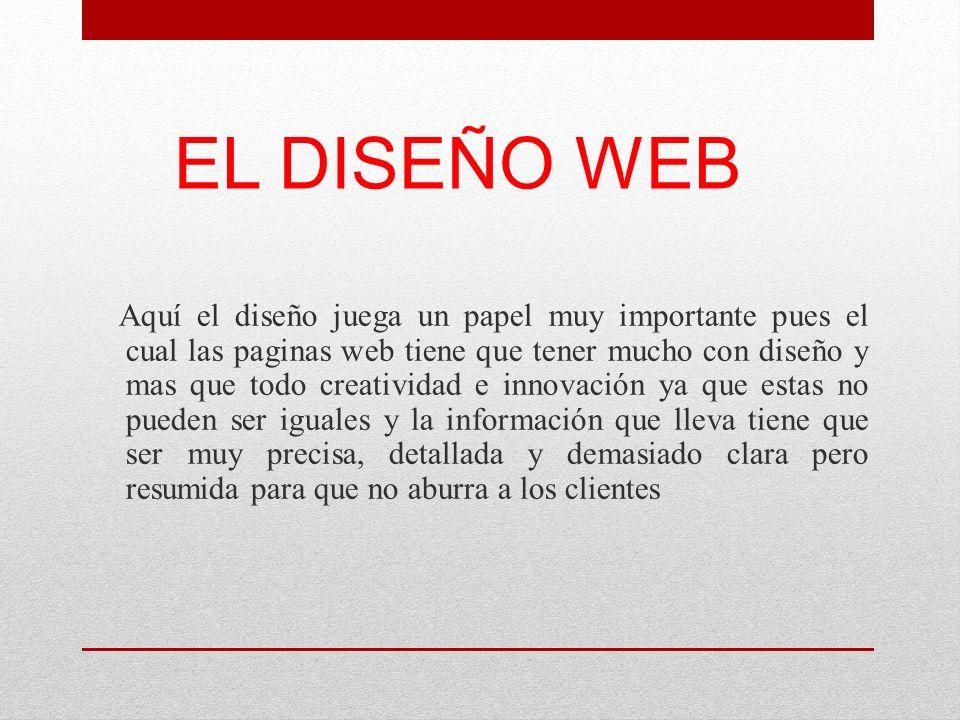 EL DISEÑO WEB Aquí el diseño juega un papel muy importante pues el cual las paginas web tiene que tener mucho con diseño y mas que todo creatividad e