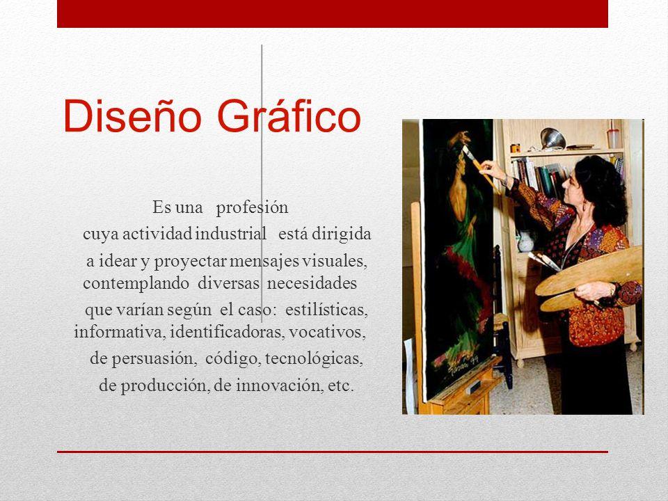 Diseño Gráfico Es una profesión cuya actividad industrial está dirigida a idear y proyectar mensajes visuales, contemplando diversas necesidades que v