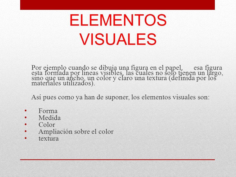 ELEMENTOS VISUALES Por ejemplo cuando se dibuja una figura en el papel, esa figura esta formada por líneas visibles, las cuales no solo tienen un larg