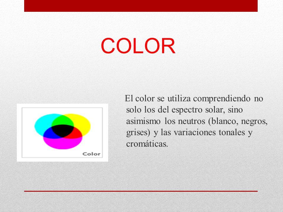 COLOR El color se utiliza comprendiendo no solo los del espectro solar, sino asimismo los neutros (blanco, negros, grises) y las variaciones tonales y