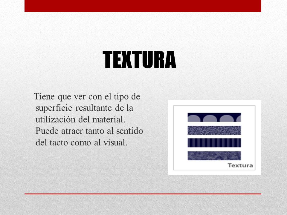TEXTURA Tiene que ver con el tipo de superficie resultante de la utilización del material. Puede atraer tanto al sentido del tacto como al visual.