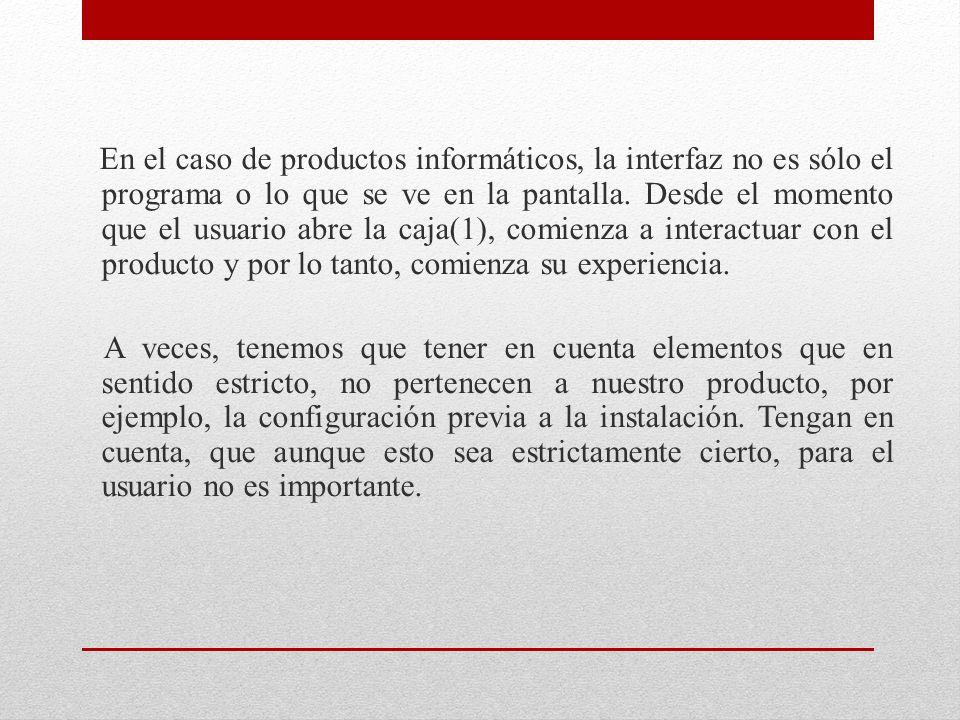 En el caso de productos informáticos, la interfaz no es sólo el programa o lo que se ve en la pantalla. Desde el momento que el usuario abre la caja(1