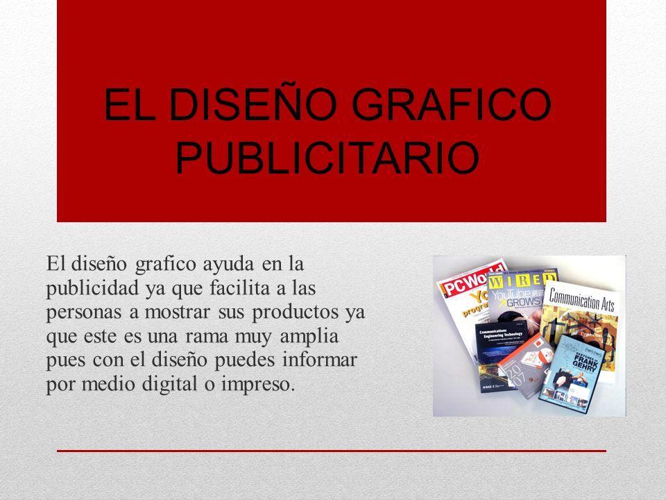 EL DISEÑO GRAFICO PUBLICITARIO El diseño grafico ayuda en la publicidad ya que facilita a las personas a mostrar sus productos ya que este es una rama