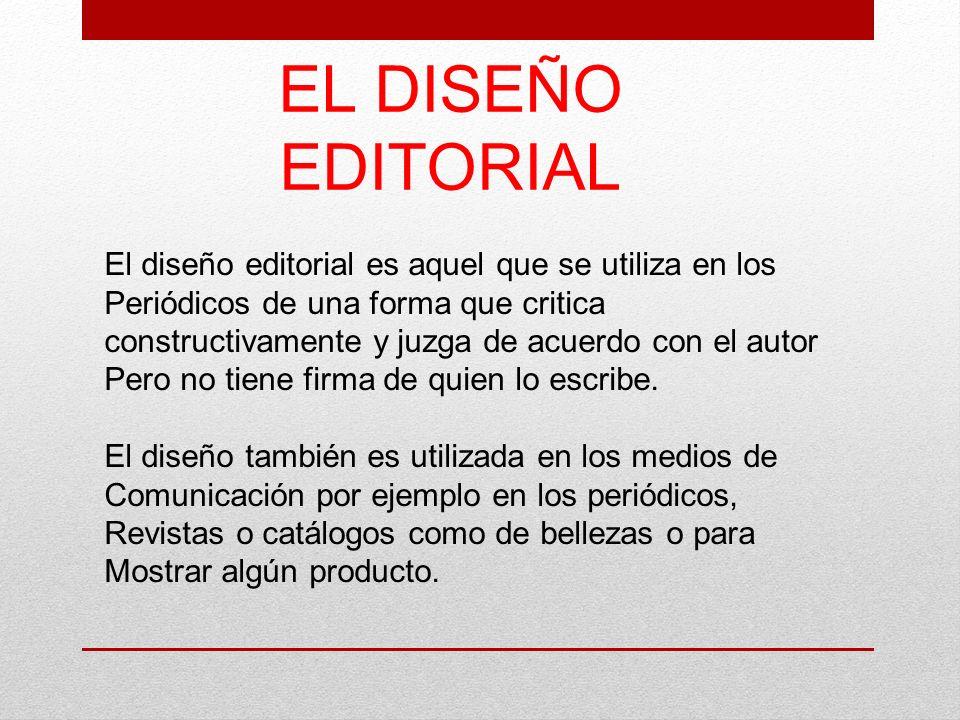 EL DISEÑO EDITORIAL El diseño editorial es aquel que se utiliza en los Periódicos de una forma que critica constructivamente y juzga de acuerdo con el
