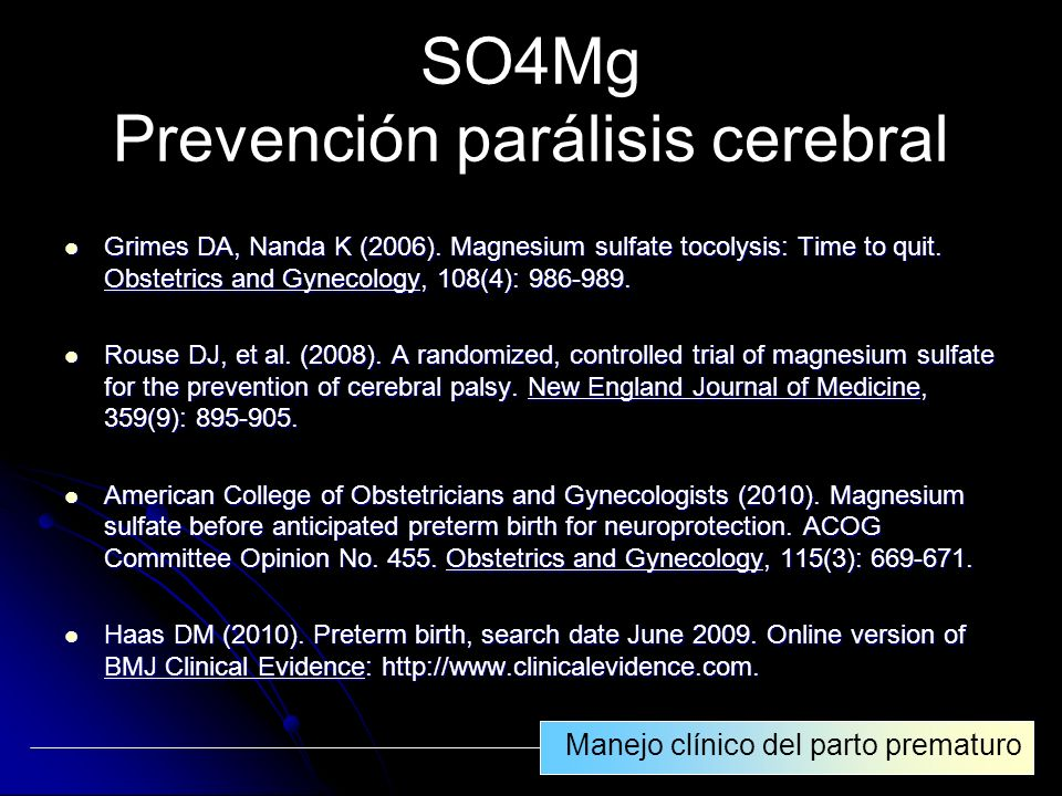 SO4Mg Prevención parálisis cerebral Grimes DA, Nanda K (2006). Magnesium sulfate tocolysis: Time to quit. Obstetrics and Gynecology, 108(4): 986-989.