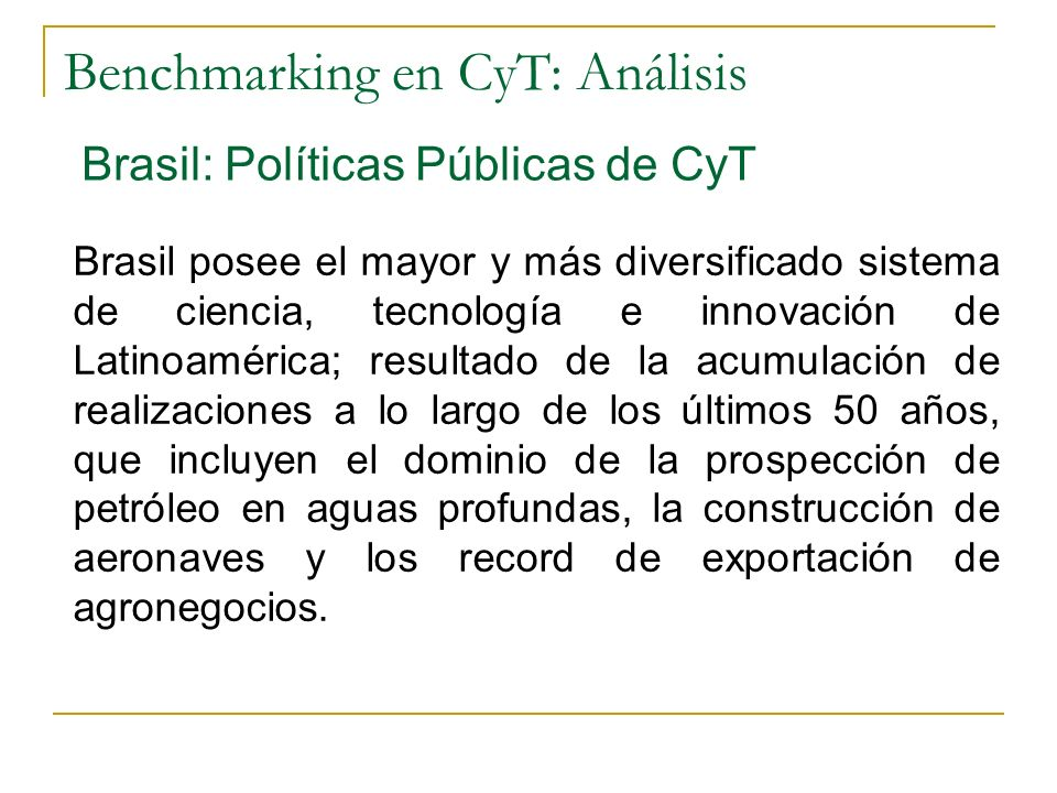 Benchmarking en CyT: Análisis Brasil: Políticas Públicas de CyT Brasil posee el mayor y más diversificado sistema de ciencia, tecnología e innovación de Latinoamérica; resultado de la acumulación de realizaciones a lo largo de los últimos 50 años, que incluyen el dominio de la prospección de petróleo en aguas profundas, la construcción de aeronaves y los record de exportación de agronegocios.