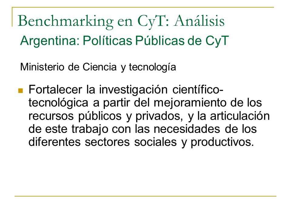 Benchmarking en CyT: Análisis Fortalecer la investigación científico- tecnológica a partir del mejoramiento de los recursos públicos y privados, y la articulación de este trabajo con las necesidades de los diferentes sectores sociales y productivos.