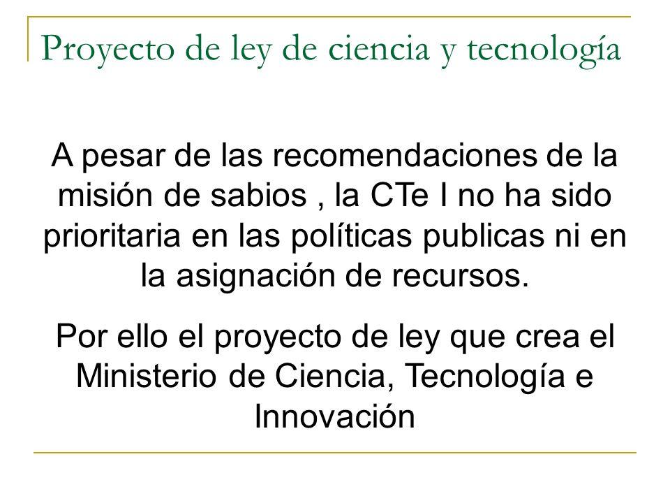 Proyecto de ley de ciencia y tecnología A pesar de las recomendaciones de la misión de sabios, la CTe I no ha sido prioritaria en las políticas publicas ni en la asignación de recursos.