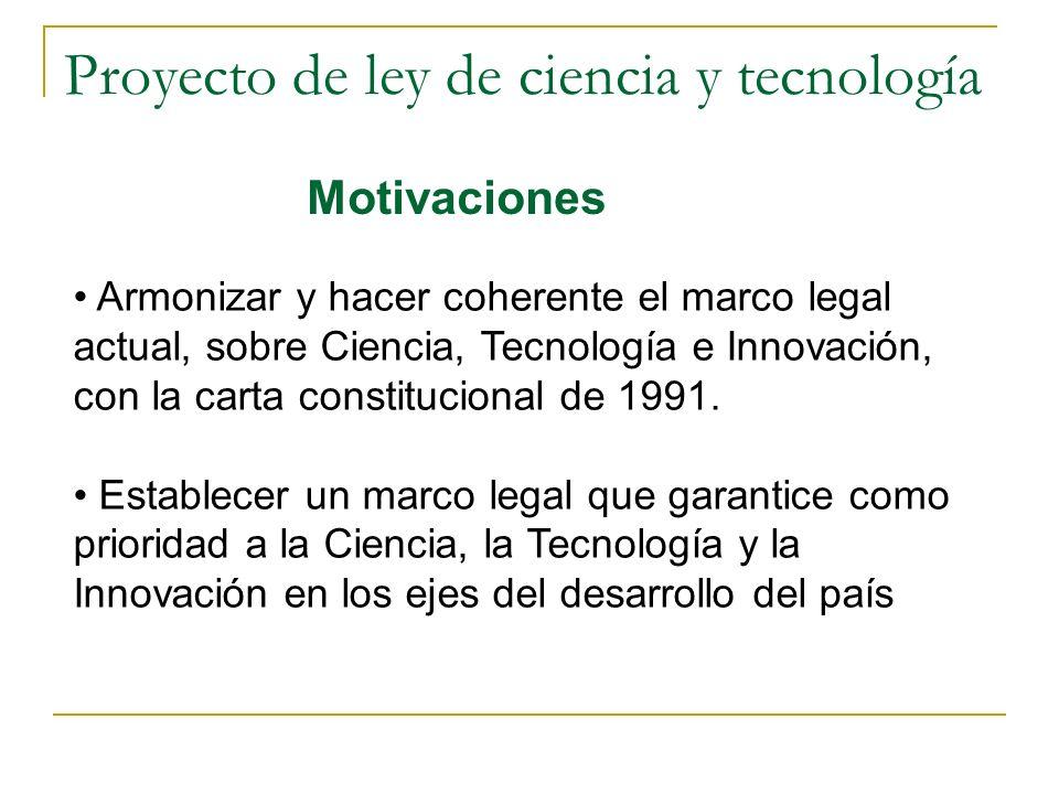 Proyecto de ley de ciencia y tecnología Motivaciones Armonizar y hacer coherente el marco legal actual, sobre Ciencia, Tecnología e Innovación, con la carta constitucional de 1991.