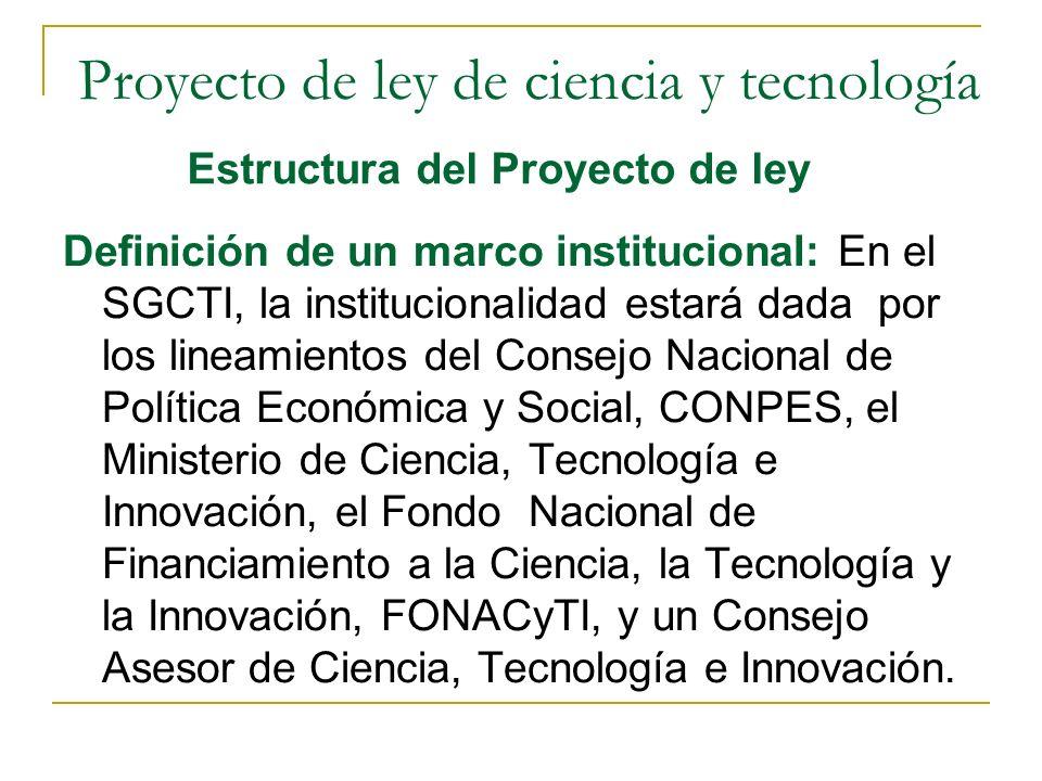 Definición de un marco institucional: En el SGCTI, la institucionalidad estará dada por los lineamientos del Consejo Nacional de Política Económica y Social, CONPES, el Ministerio de Ciencia, Tecnología e Innovación, el Fondo Nacional de Financiamiento a la Ciencia, la Tecnología y la Innovación, FONACyTI, y un Consejo Asesor de Ciencia, Tecnología e Innovación.