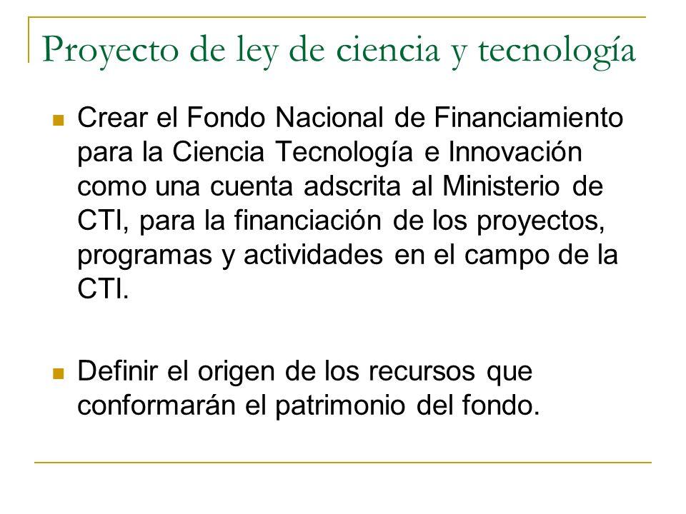 Proyecto de ley de ciencia y tecnología Crear el Fondo Nacional de Financiamiento para la Ciencia Tecnología e Innovación como una cuenta adscrita al Ministerio de CTI, para la financiación de los proyectos, programas y actividades en el campo de la CTI.