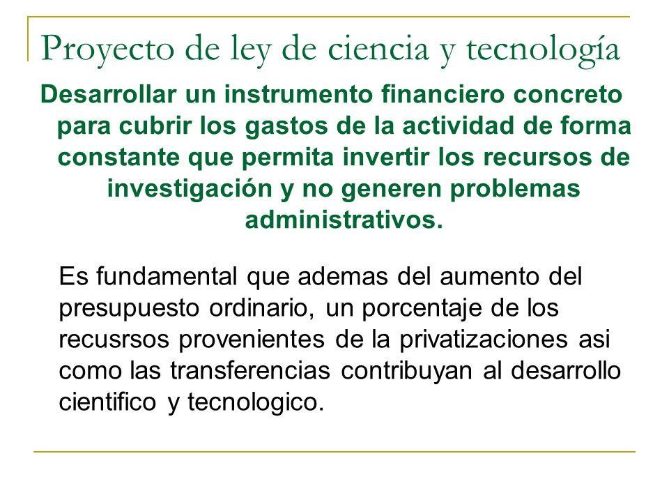 Proyecto de ley de ciencia y tecnología Desarrollar un instrumento financiero concreto para cubrir los gastos de la actividad de forma constante que permita invertir los recursos de investigación y no generen problemas administrativos.