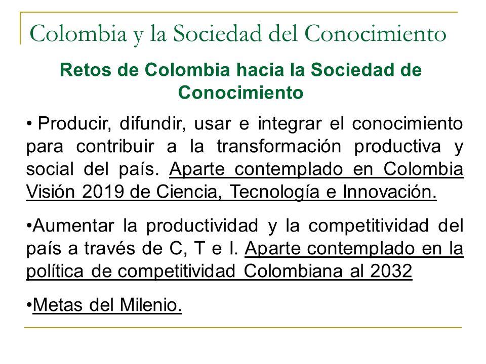 Colombia y la Sociedad del Conocimiento Retos de Colombia hacia la Sociedad de Conocimiento Producir, difundir, usar e integrar el conocimiento para contribuir a la transformación productiva y social del país.