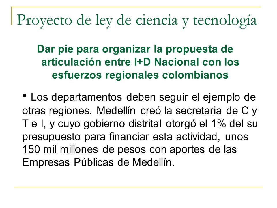 Proyecto de ley de ciencia y tecnología Dar pie para organizar la propuesta de articulación entre I+D Nacional con los esfuerzos regionales colombianos Los departamentos deben seguir el ejemplo de otras regiones.