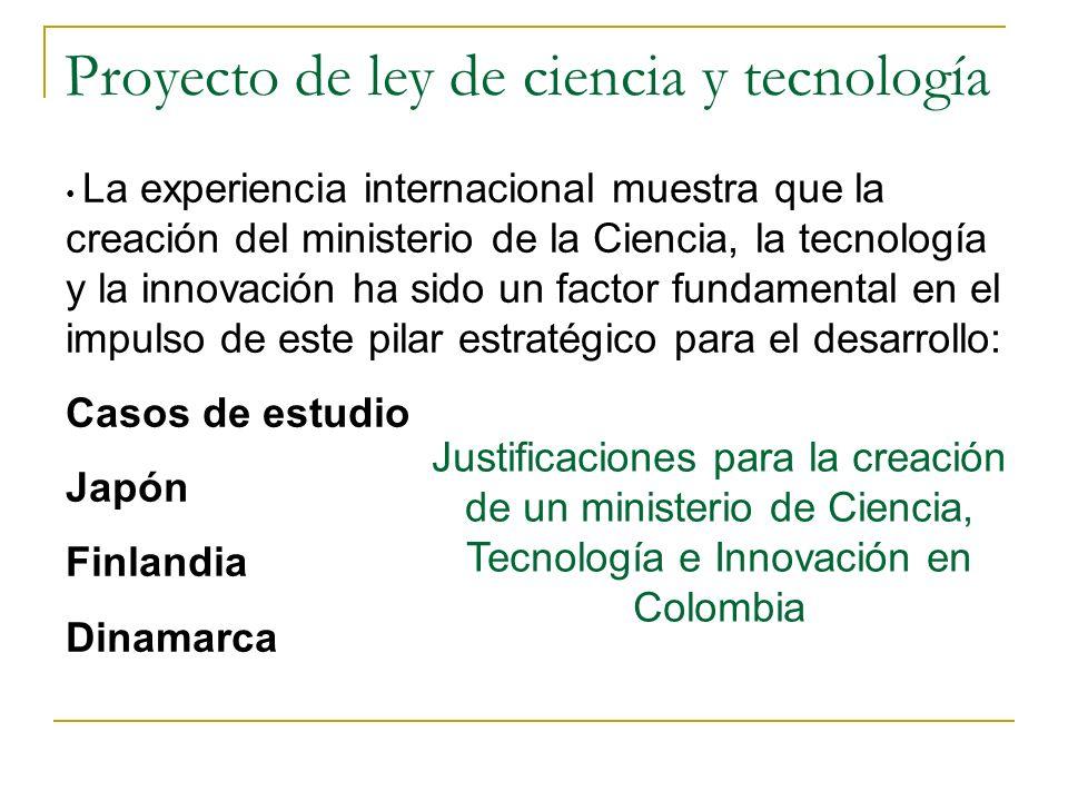 Proyecto de ley de ciencia y tecnología Justificaciones para la creación de un ministerio de Ciencia, Tecnología e Innovación en Colombia La experiencia internacional muestra que la creación del ministerio de la Ciencia, la tecnología y la innovación ha sido un factor fundamental en el impulso de este pilar estratégico para el desarrollo: Casos de estudio Japón Finlandia Dinamarca