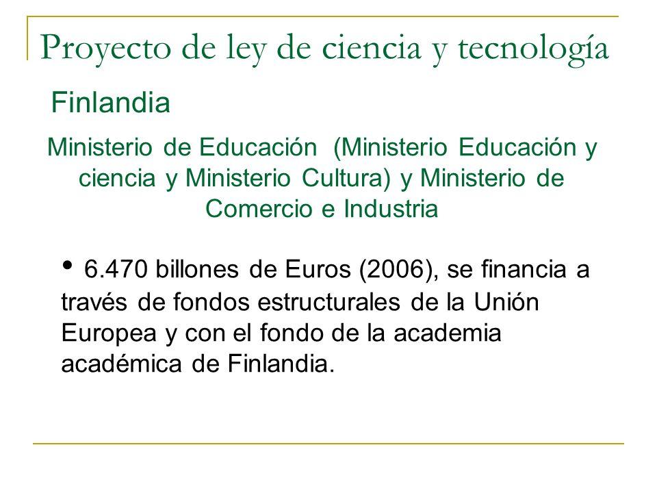Proyecto de ley de ciencia y tecnología Finlandia Ministerio de Educación (Ministerio Educación y ciencia y Ministerio Cultura) y Ministerio de Comercio e Industria 6.470 billones de Euros (2006), se financia a través de fondos estructurales de la Unión Europea y con el fondo de la academia académica de Finlandia.