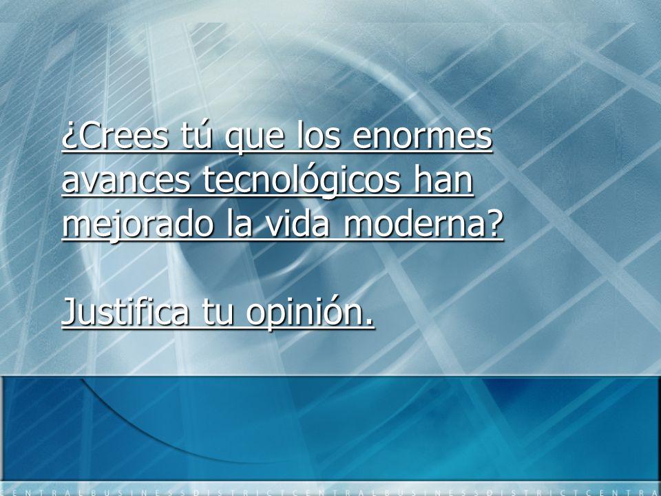 ¿Crees tú que los enormes avances tecnológicos han mejorado la vida moderna? Justifica tu opinión.