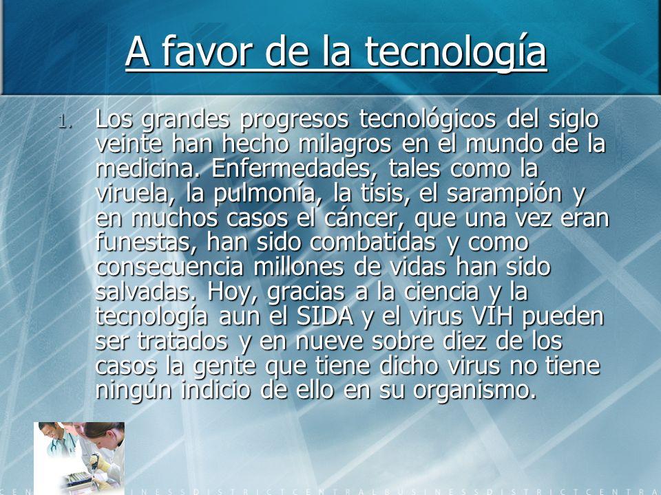 A favor de la tecnología 1. Los grandes progresos tecnológicos del siglo veinte han hecho milagros en el mundo de la medicina. Enfermedades, tales com