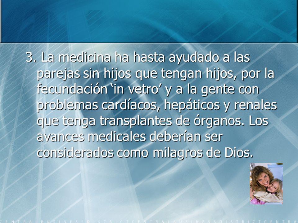 3. La medicina ha hasta ayudado a las parejas sin hijos que tengan hijos, por la fecundación in vetro y a la gente con problemas cardíacos, hepáticos