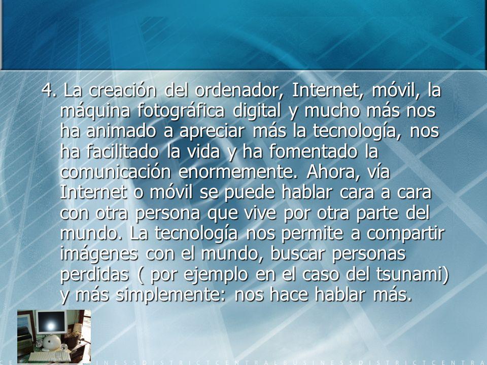 4. La creación del ordenador, Internet, móvil, la máquina fotográfica digital y mucho más nos ha animado a apreciar más la tecnología, nos ha facilita