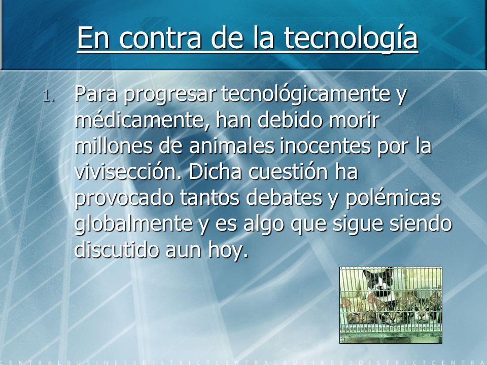 En contra de la tecnología 1. Para progresar tecnológicamente y médicamente, han debido morir millones de animales inocentes por la vivisección. Dicha
