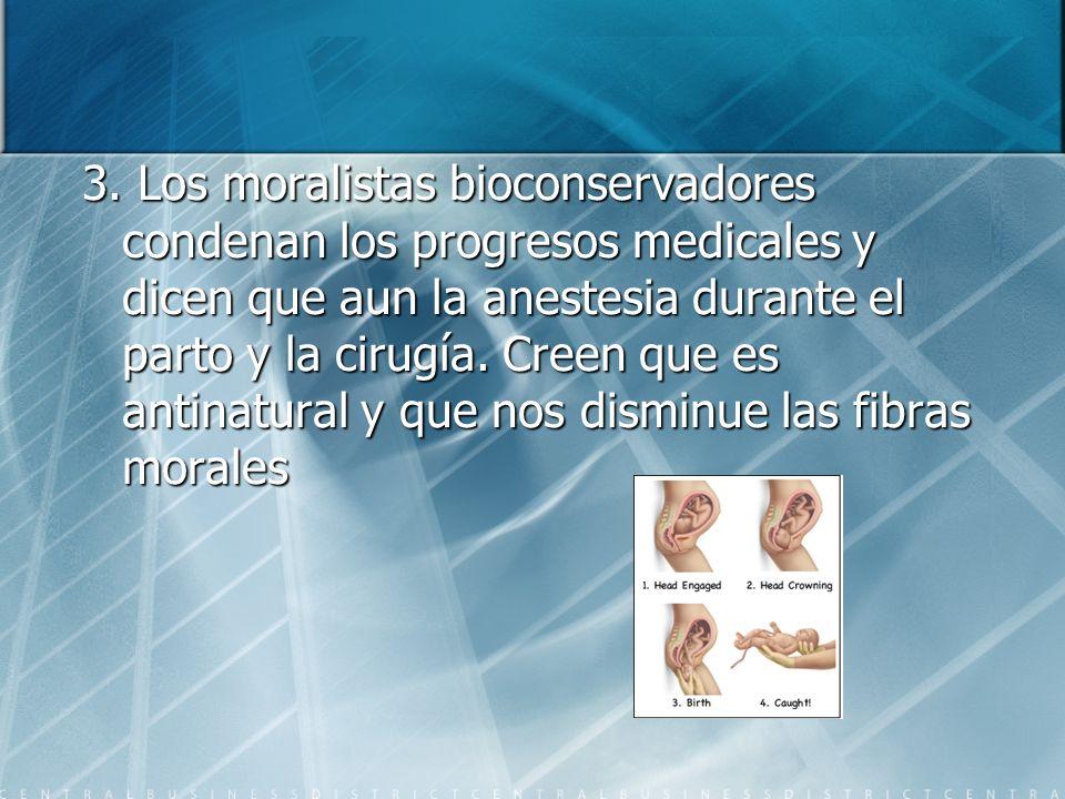 3. Los moralistas bioconservadores condenan los progresos medicales y dicen que aun la anestesia durante el parto y la cirugía. Creen que es antinatur