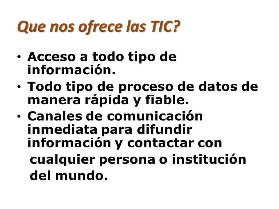 Que nos ofrece las TIC? Acceso a todo tipo de información. Todo tipo de proceso de datos de manera rápida y fiable. Canales de comunicación inmediata