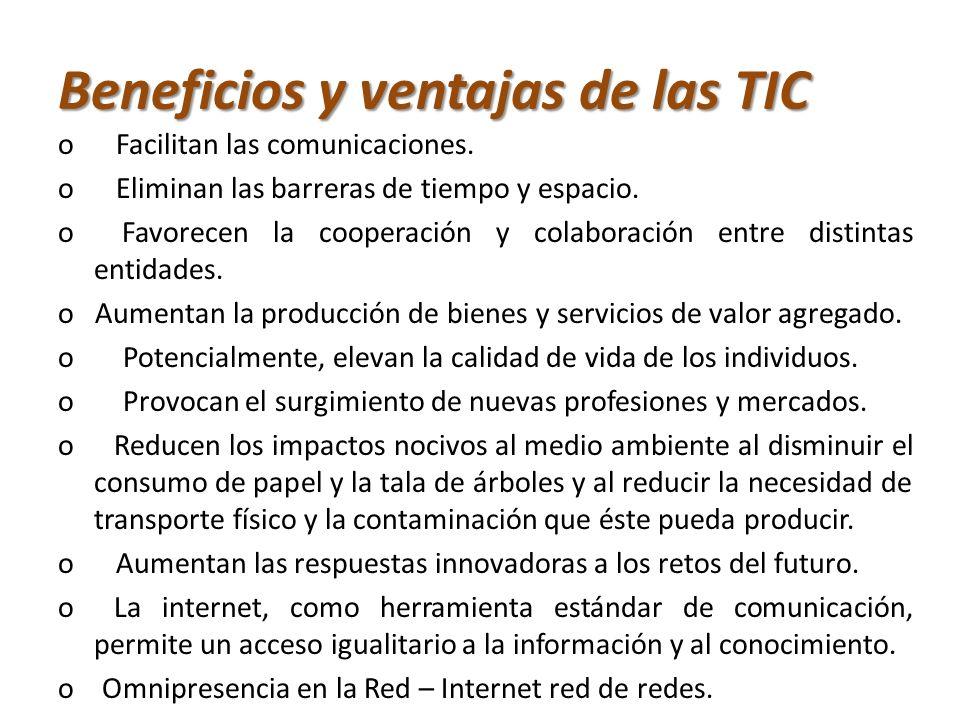 Beneficios y ventajas de las TIC o Facilitan las comunicaciones. o Eliminan las barreras de tiempo y espacio. o Favorecen la cooperación y colaboració