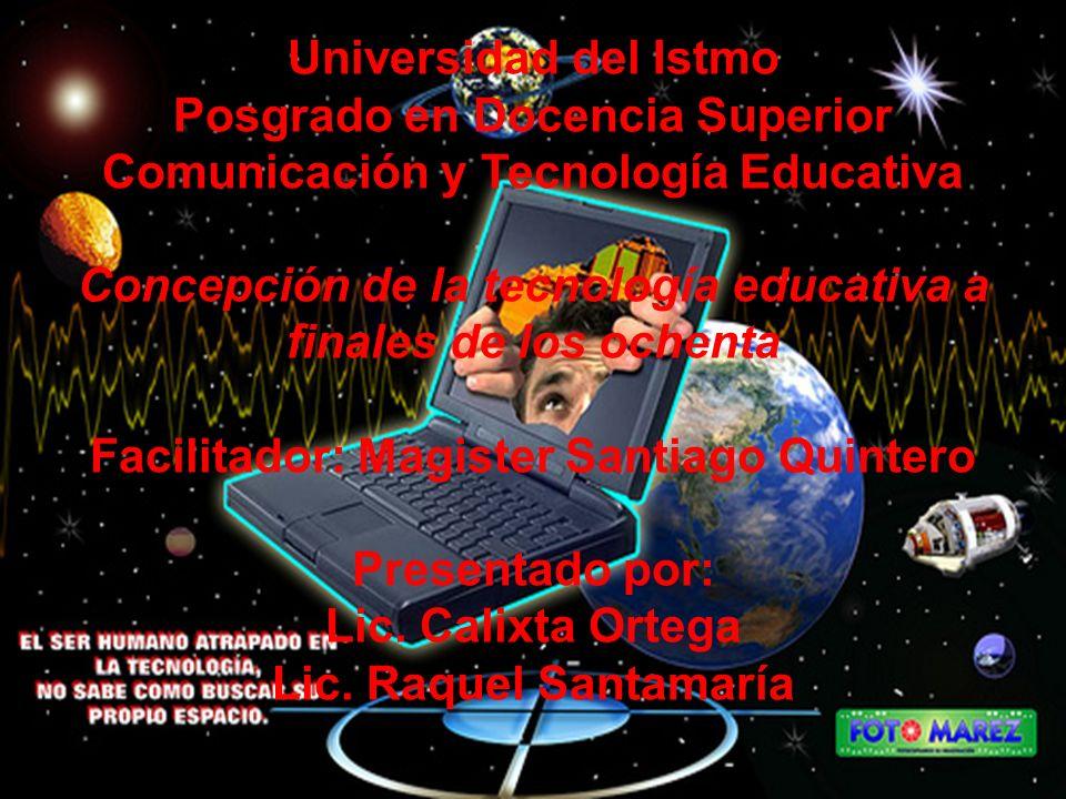 Universidad del Istmo Posgrado en Docencia Superior Comunicación y Tecnología Educativa Concepción de la tecnología educativa a finales de los ochenta